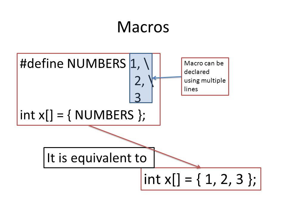Macros int x[] = { 1, 2, 3 }; #define NUMBERS 1, \ 2, \ 3